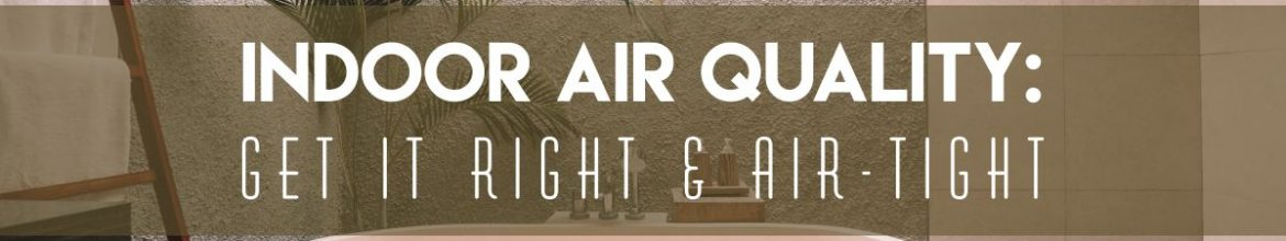 Indoor Air Quality: Get it Right & Air-Tight